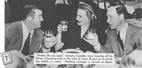 Water life you lead, remarks Costello, here showing off his Prince Charming side to the wife of Lieutenant Bryan,  as he drinks to her health in water.