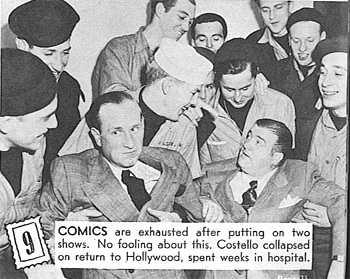 Comics are exhausted after putting on 2 shows.  No fooling about this. Costello collapsed on return to Hollywood, spent weeks in the hospital.